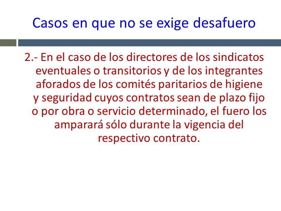 Casos en que no se exige desafuero 2.- En el caso de los directores de los sindicatos eventuales o transitorios y de los integrantes aforados de los c