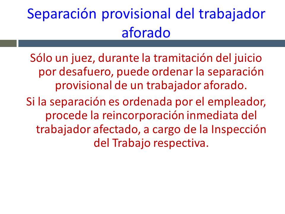 Separación provisional del trabajador aforado Sólo un juez, durante la tramitación del juicio por desafuero, puede ordenar la separación provisional d