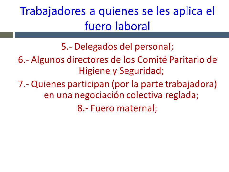 Trabajadores a quienes se les aplica el fuero laboral 5.- Delegados del personal; 6.- Algunos directores de los Comité Paritario de Higiene y Segurida