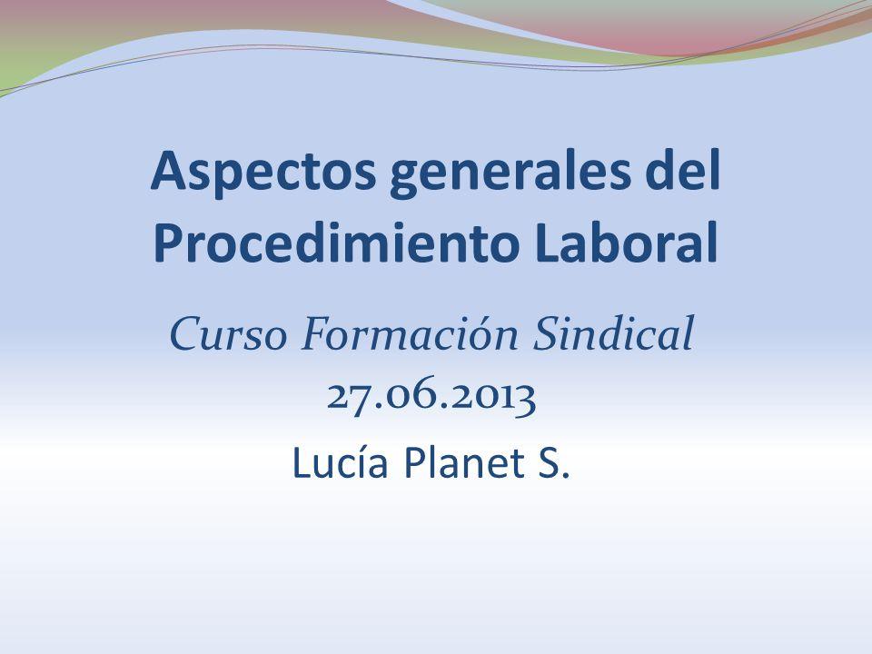 Aspectos generales del Procedimiento Laboral Curso Formación Sindical 27.06.2013 Lucía Planet S.
