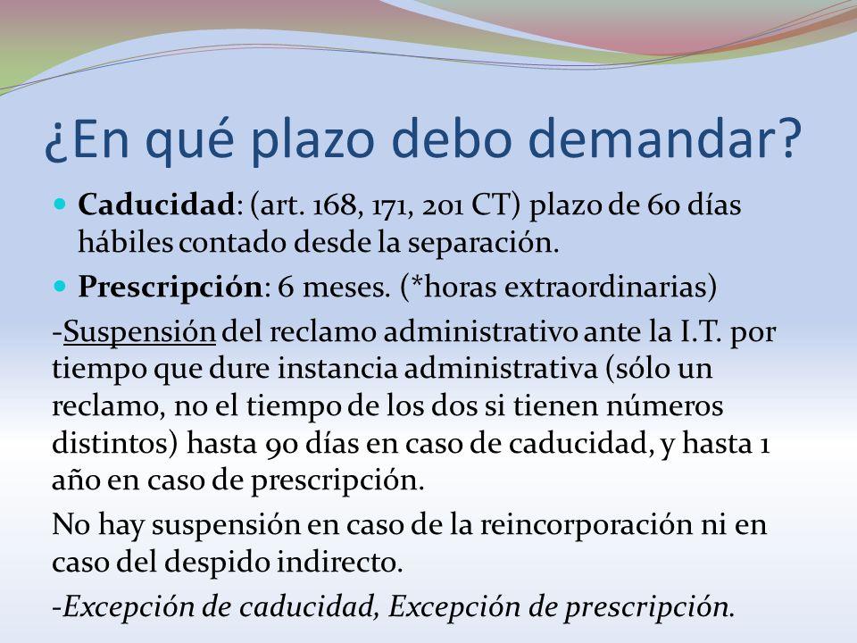 ¿En qué plazo debo demandar? Caducidad: (art. 168, 171, 201 CT) plazo de 60 días hábiles contado desde la separación. Prescripción: 6 meses. (*horas e