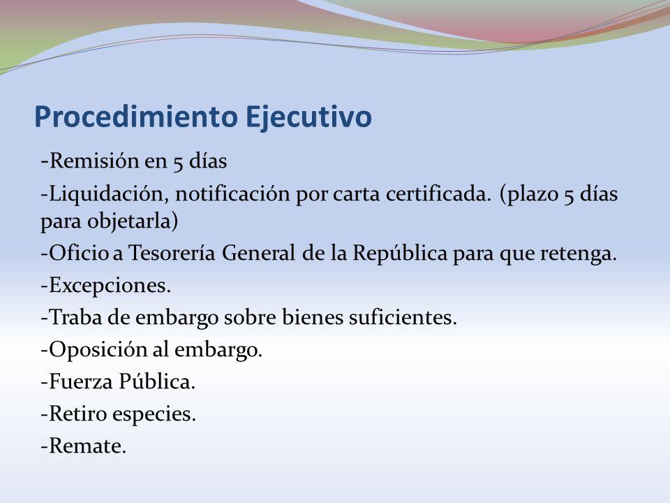 Procedimiento Ejecutivo - Remisión en 5 días -Liquidación, notificación por carta certificada. (plazo 5 días para objetarla) -Oficio a Tesorería Gener