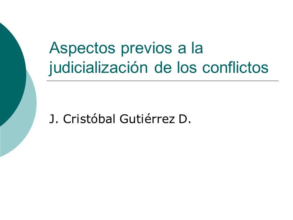 Aspectos previos a la judicialización de los conflictos J. Cristóbal Gutiérrez D.