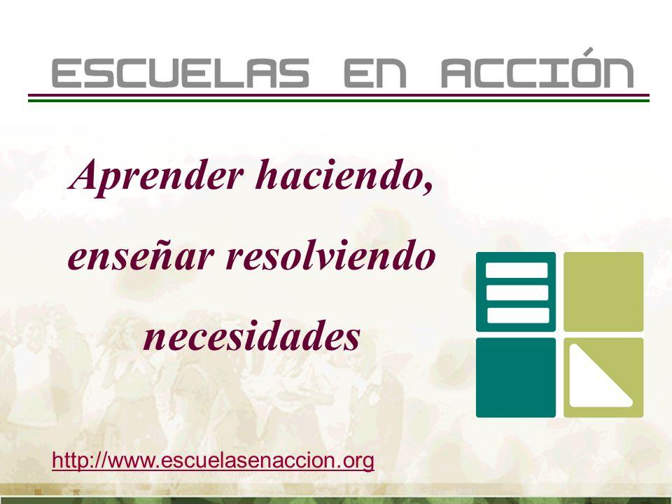 http://www.escuelasenaccion.org Aprender haciendo, enseñar resolviendo necesidades