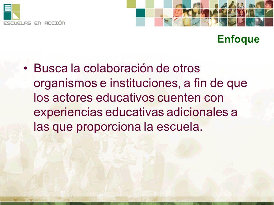 Enfoque Busca la colaboración de otros organismos e instituciones, a fin de que los actores educativos cuenten con experiencias educativas adicionales