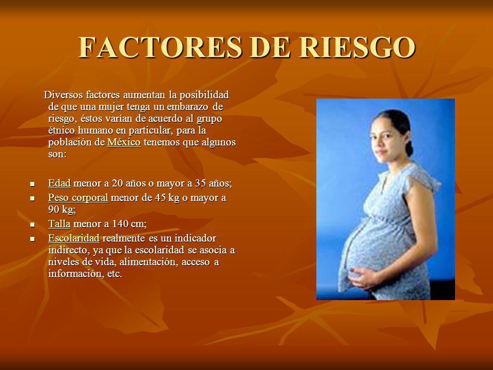 FACTORES DE RIESGO Diversos factores aumentan la posibilidad de que una mujer tenga un embarazo de riesgo, éstos varían de acuerdo al grupo étnico humano en particular, para la población de México tenemos que algunos son: Diversos factores aumentan la posibilidad de que una mujer tenga un embarazo de riesgo, éstos varían de acuerdo al grupo étnico humano en particular, para la población de México tenemos que algunos son:México Edad menor a 20 años o mayor a 35 años; Edad menor a 20 años o mayor a 35 años; Edad Peso corporal menor de 45 kg o mayor a 90 kg; Peso corporal menor de 45 kg o mayor a 90 kg; Peso corporal Peso corporal Talla menor a 140 cm; Talla menor a 140 cm; Talla Escolaridad realmente es un indicador indirecto, ya que la escolaridad se asocia a niveles de vida, alimentación, acceso a información, etc.