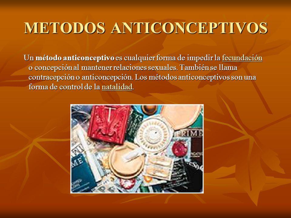 METODOS ANTICONCEPTIVOS Un método anticonceptivo es cualquier forma de impedir la fecundación o concepción al mantener relaciones sexuales.