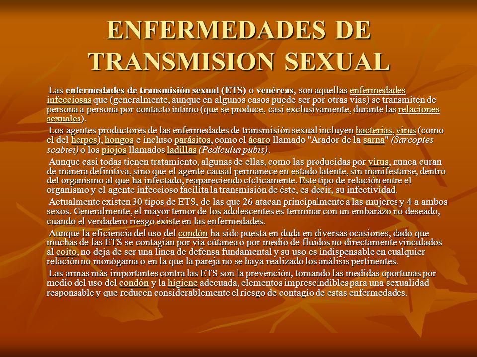 ENFERMEDADES DE TRANSMISION SEXUAL Las enfermedades de transmisión sexual (ETS) o venéreas, son aquellas enfermedades infecciosas que (generalmente, aunque en algunos casos puede ser por otras vías) se transmiten de persona a persona por contacto íntimo (que se produce, casi exclusivamente, durante las relaciones sexuales).