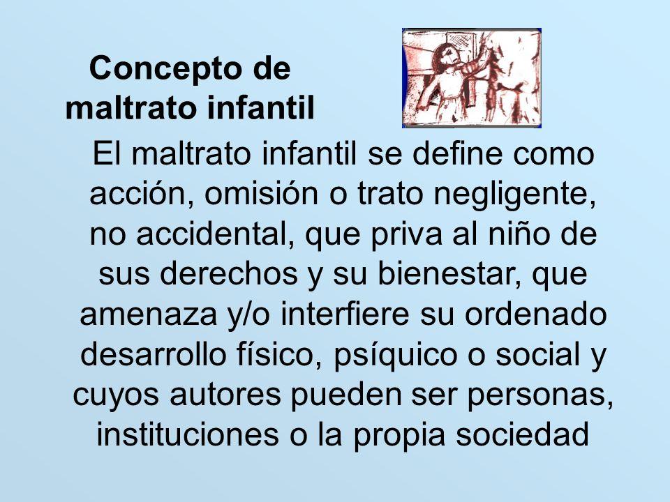 Concepto de maltrato infantil El maltrato infantil se define como acción, omisión o trato negligente, no accidental, que priva al niño de sus derechos