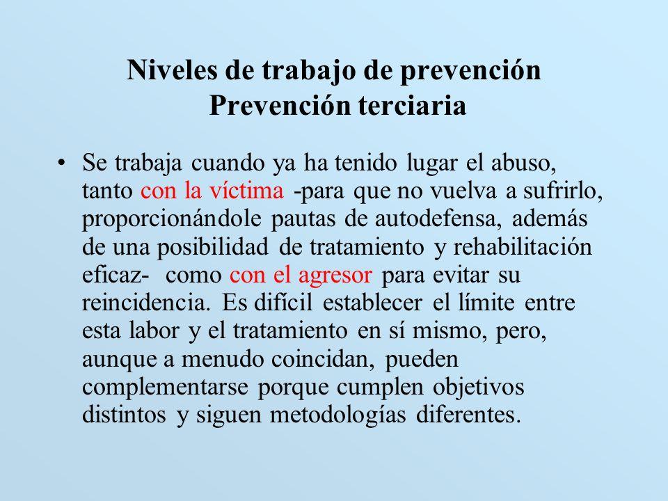 Niveles de trabajo de prevención Prevención terciaria Se trabaja cuando ya ha tenido lugar el abuso, tanto con la víctima -para que no vuelva a sufrir