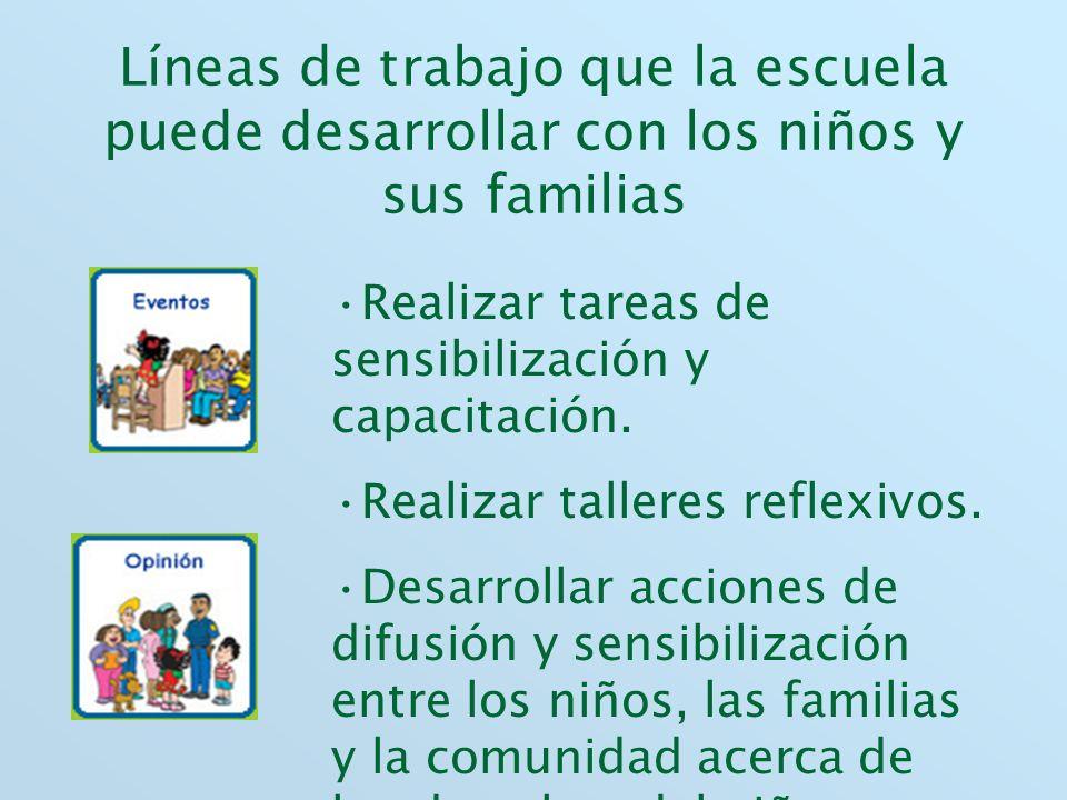 Líneas de trabajo que la escuela puede desarrollar con los niños y sus familias Realizar tareas de sensibilización y capacitación. Realizar talleres r