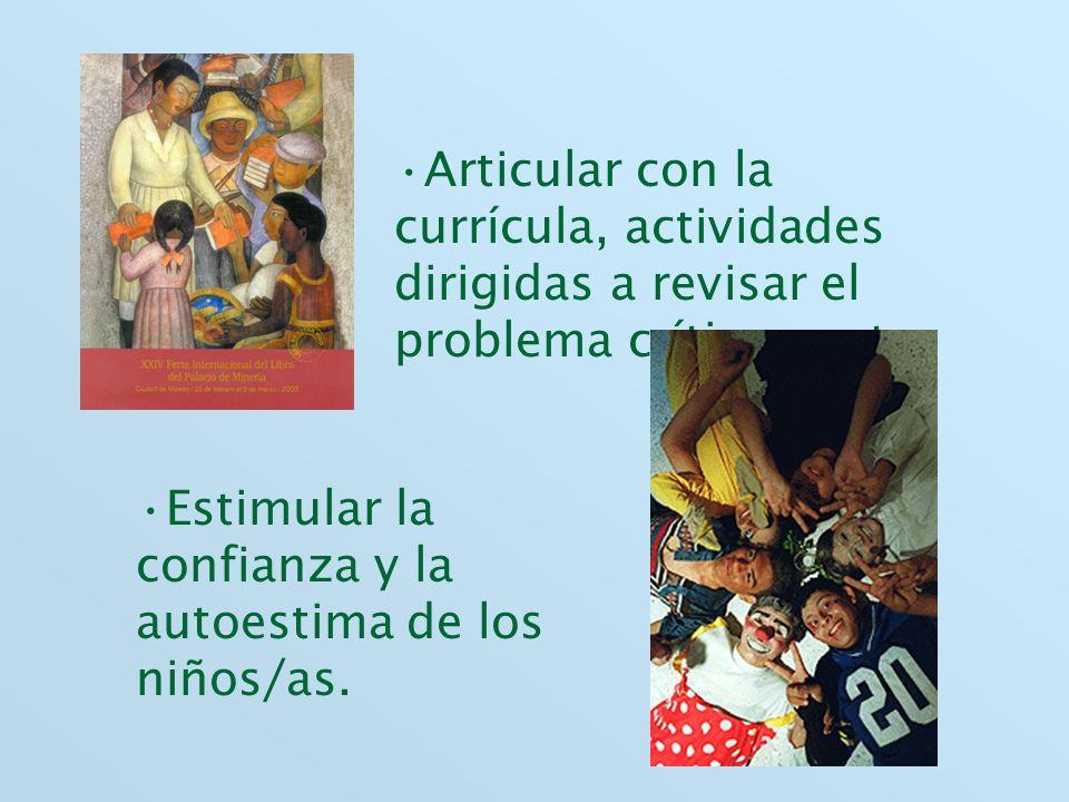 Articular con la currícula, actividades dirigidas a revisar el problema críticamente. Estimular la confianza y la autoestima de los niños/as.