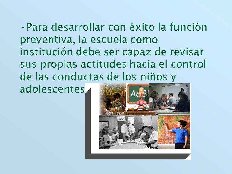 Para desarrollar con éxito la función preventiva, la escuela como institución debe ser capaz de revisar sus propias actitudes hacia el control de las