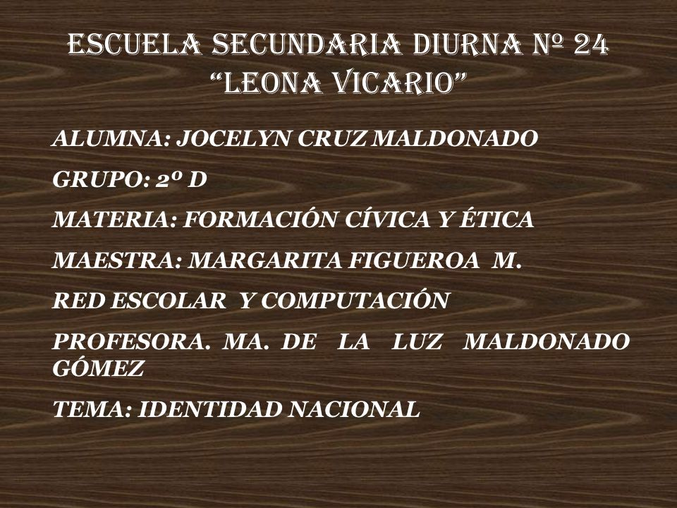 ESCUELA SECUNDARIA DIURNA Nº 24 LEONA VICARIO ALUMNA: JOCELYN CRUZ MALDONADO GRUPO: 2º D MATERIA: FORMACIÓN CÍVICA Y ÉTICA MAESTRA: MARGARITA FIGUEROA