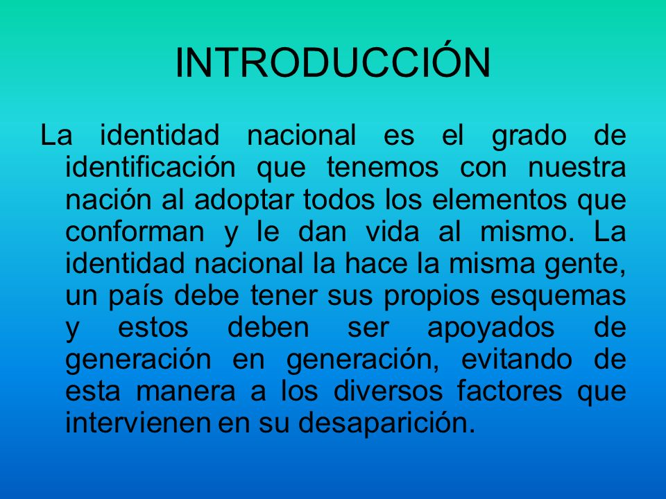 INTRODUCCIÓN La identidad nacional es el grado de identificación que tenemos con nuestra nación al adoptar todos los elementos que conforman y le dan