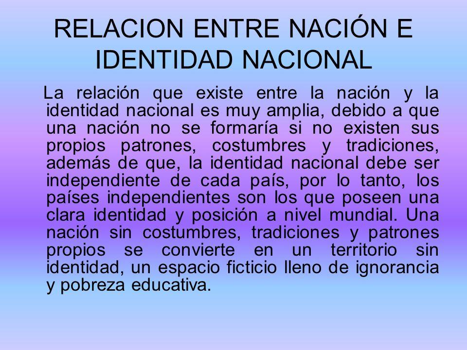 RELACION ENTRE NACIÓN E IDENTIDAD NACIONAL La relación que existe entre la nación y la identidad nacional es muy amplia, debido a que una nación no se