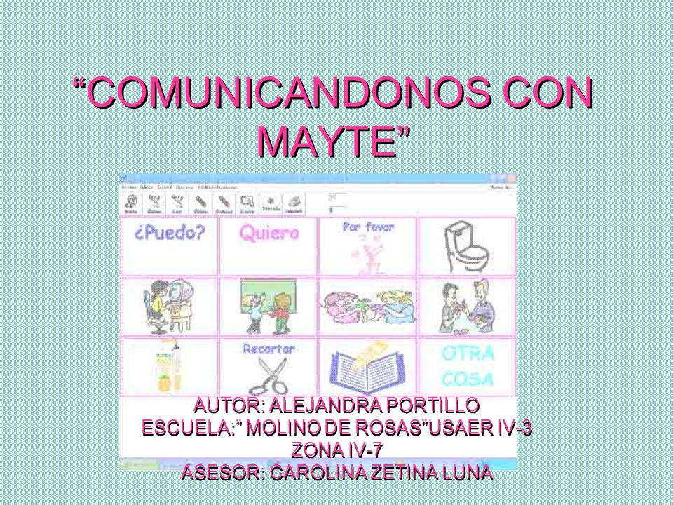 COMUNICANDONOS CON MAYTE COMUNICANDONOS CON MAYTE AUTOR: ALEJANDRA PORTILLO ESCUELA: MOLINO DE ROSASUSAER IV-3 ZONA IV-7 ASESOR: CAROLINA ZETINA LUNA