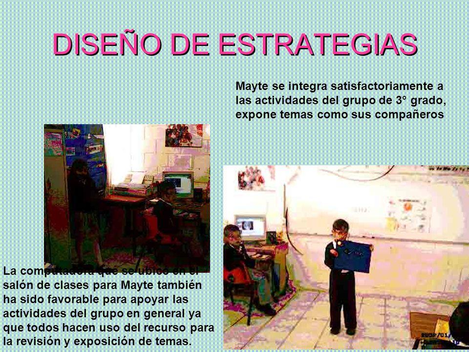 DISEÑO DE ESTRATEGIAS Mayte se integra satisfactoriamente a las actividades del grupo de 3° grado, expone temas como sus compañeros La computadora que