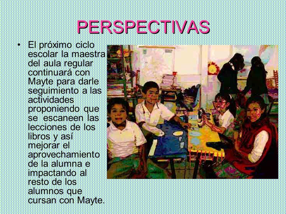 PERSPECTIVAS El próximo ciclo escolar la maestra del aula regular continuará con Mayte para darle seguimiento a las actividades proponiendo que se esc