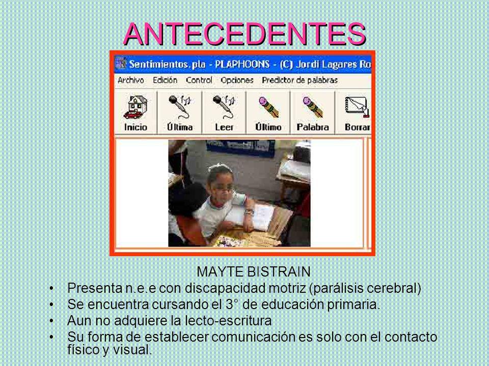 ANTECEDENTES MAYTE BISTRAIN Presenta n.e.e con discapacidad motriz (parálisis cerebral) Se encuentra cursando el 3° de educación primaria. Aun no adqu