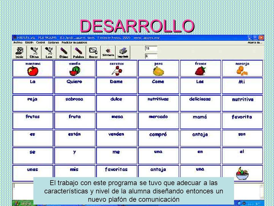 DESARROLLO El trabajo con este programa se tuvo que adecuar a las características y nivel de la alumna diseñando entonces un nuevo plafón de comunicac