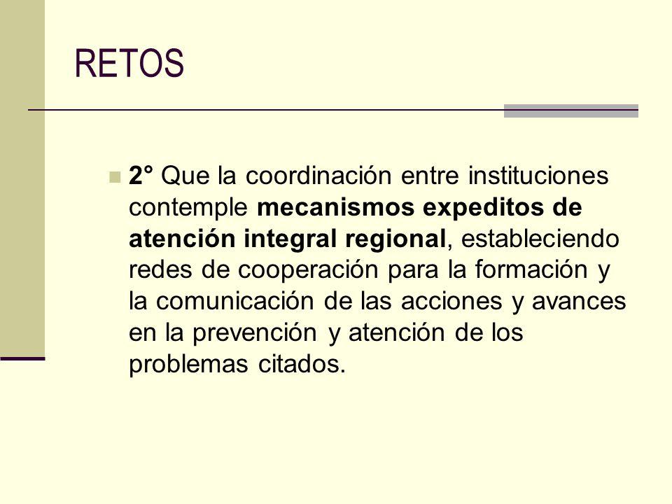 RETOS 2° Que la coordinación entre instituciones contemple mecanismos expeditos de atención integral regional, estableciendo redes de cooperación para