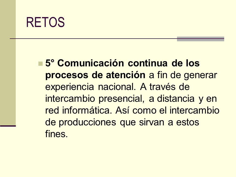 RETOS 5° Comunicación continua de los procesos de atención a fin de generar experiencia nacional. A través de intercambio presencial, a distancia y en