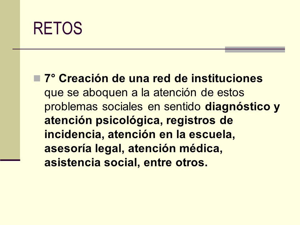 RETOS 7° Creación de una red de instituciones que se aboquen a la atención de estos problemas sociales en sentido diagnóstico y atención psicológica,