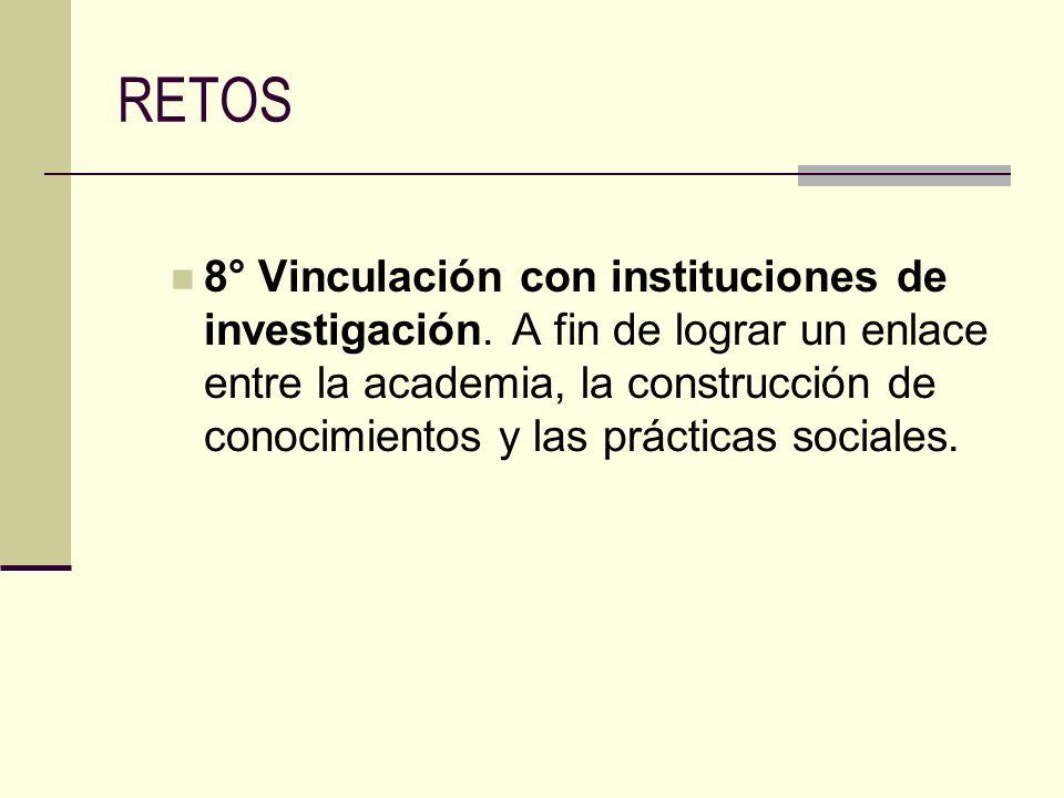 RETOS 8° Vinculación con instituciones de investigación. A fin de lograr un enlace entre la academia, la construcción de conocimientos y las prácticas