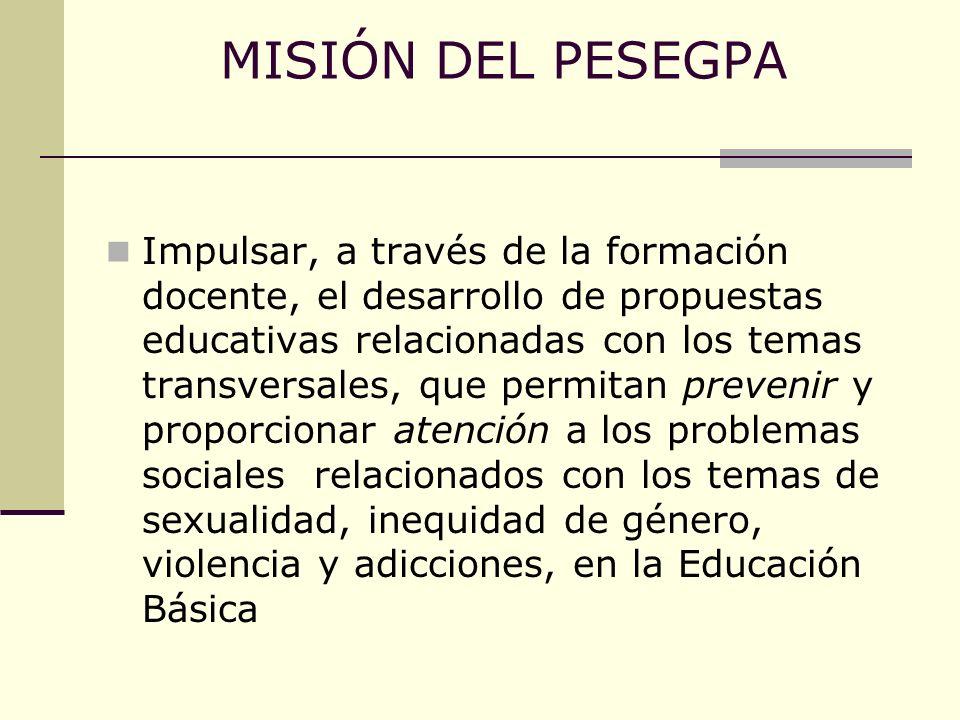 MISIÓN DEL PESEGPA Impulsar, a través de la formación docente, el desarrollo de propuestas educativas relacionadas con los temas transversales, que pe