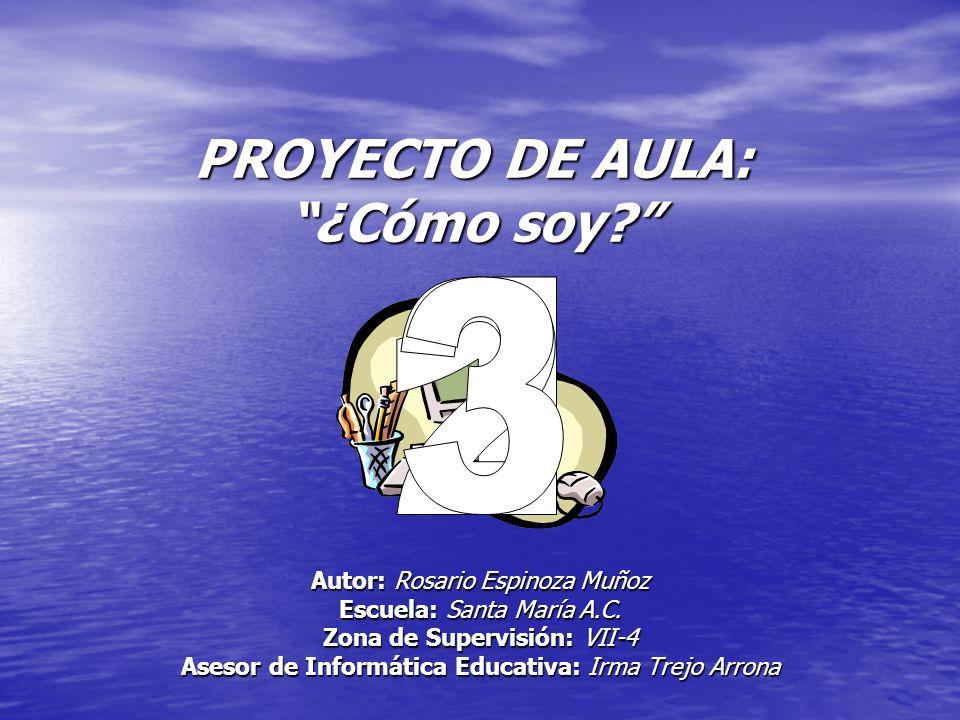 PROYECTO DE AULA: ¿Cómo soy? Autor: Rosario Espinoza Muñoz Escuela: Santa María A.C. Zona de Supervisión: VII-4 Asesor de Informática Educativa: Irma