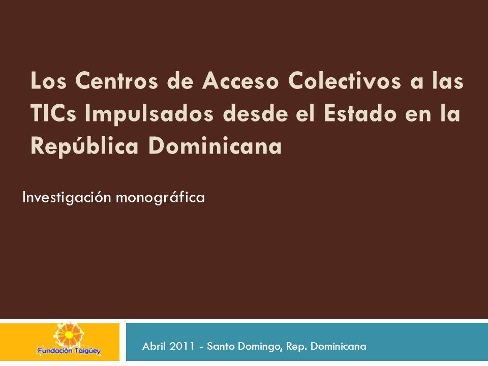 Los Centros de Acceso Colectivos a las TICs Impulsados desde el Estado en la República Dominicana Investigación monográfica Abril 2011 - Santo Domingo, Rep.