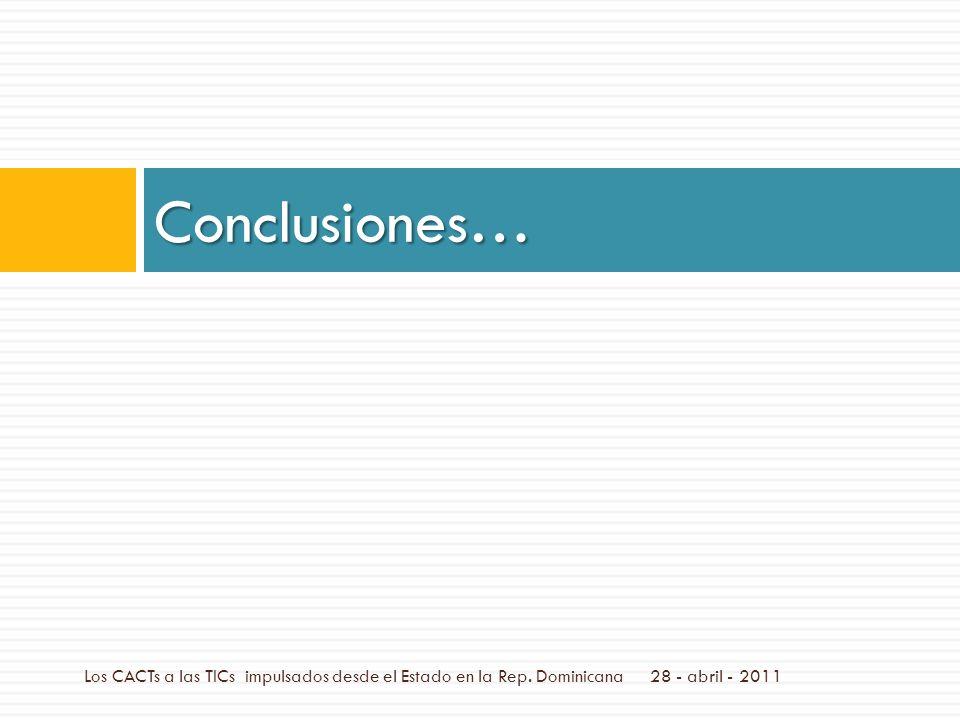 Conclusiones… 28 - abril - 2011Los CACTs a las TICs impulsados desde el Estado en la Rep.