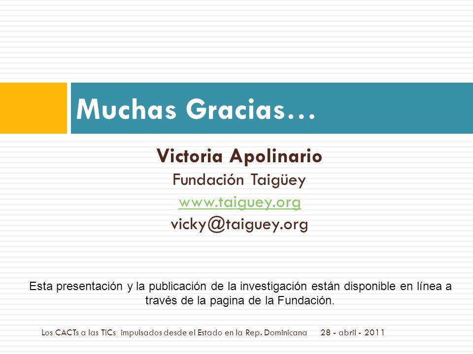 Victoria Apolinario Fundación Taigüey www.taiguey.org vicky@taiguey.org Muchas Gracias… 28 - abril - 2011Los CACTs a las TICs impulsados desde el Estado en la Rep.