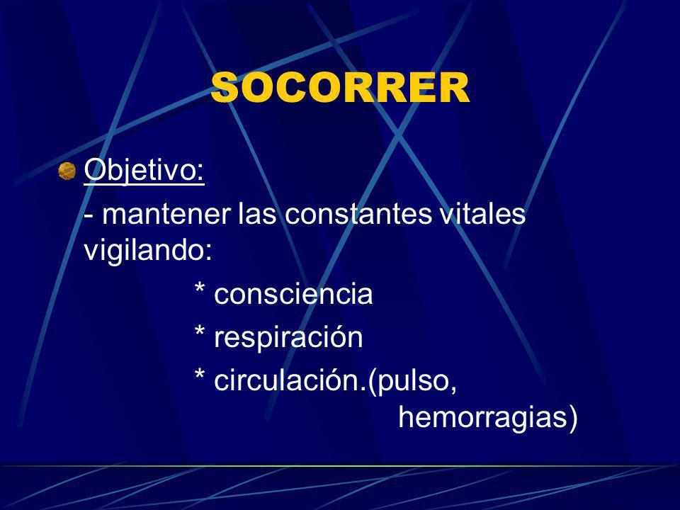 SOCORRER Objetivo: - mantener las constantes vitales vigilando: * consciencia * respiración * circulación.(pulso, hemorragias)