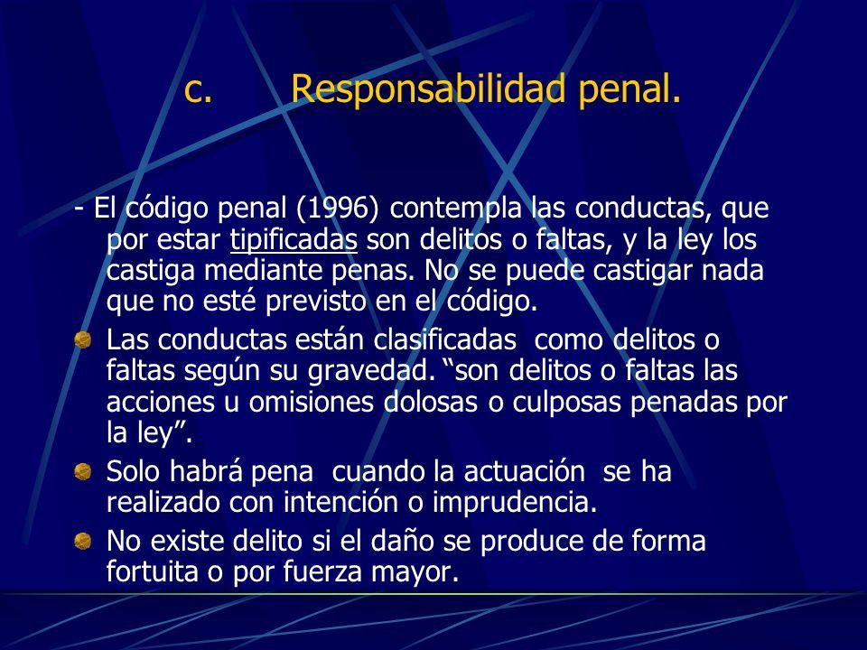 c. Responsabilidad penal. - El código penal (1996) contempla las conductas, que por estar tipificadas son delitos o faltas, y la ley los castiga media