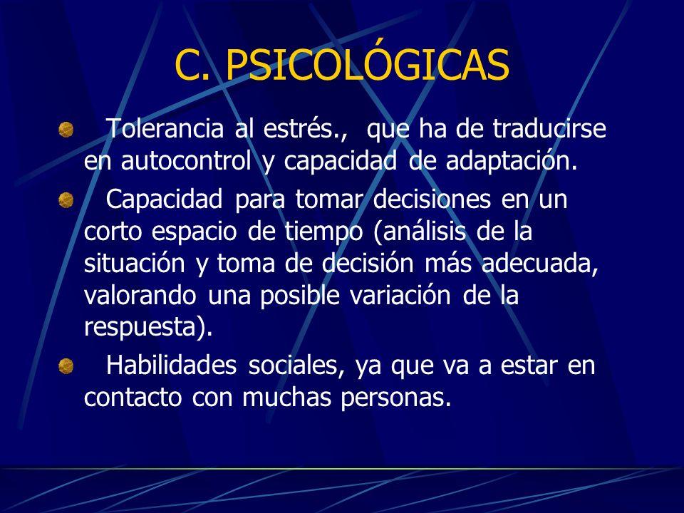 C. PSICOLÓGICAS Tolerancia al estrés., que ha de traducirse en autocontrol y capacidad de adaptación. Capacidad para tomar decisiones en un corto espa