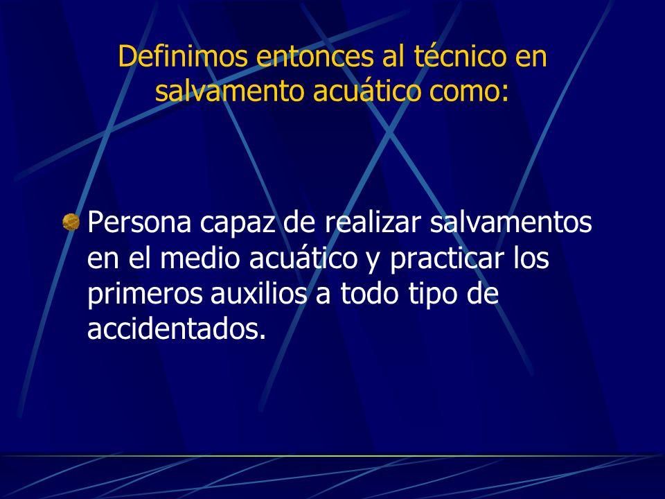 Definimos entonces al técnico en salvamento acuático como: Persona capaz de realizar salvamentos en el medio acuático y practicar los primeros auxilio