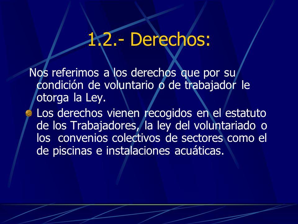1.2.- Derechos: Nos referimos a los derechos que por su condición de voluntario o de trabajador le otorga la Ley. Los derechos vienen recogidos en el