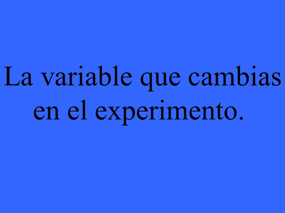 La variable que cambias en el experimento.