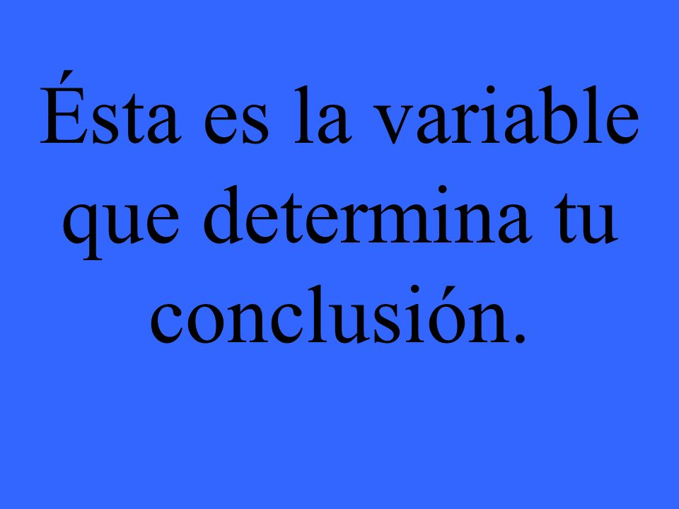 Ésta es la variable que determina tu conclusión.