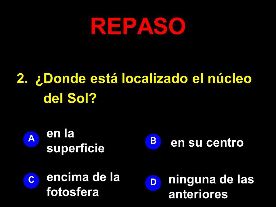 REPASO 2.¿Donde está localizado el núcleo del Sol? A B D C en la superficie en su centro ninguna de las anteriores encima de la fotosfera