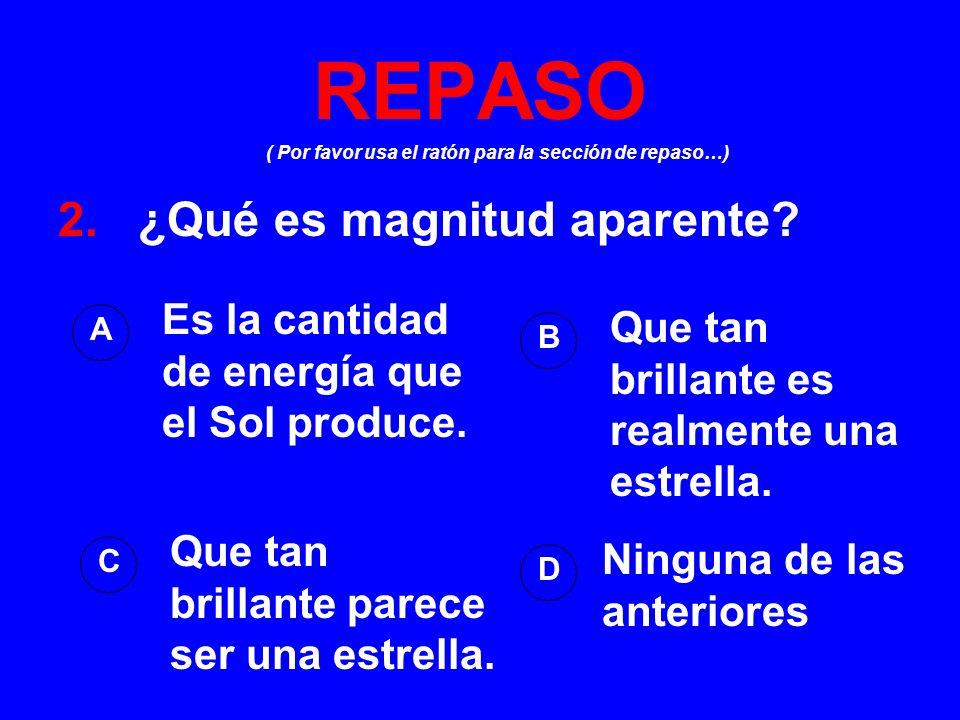 ( Por favor usa el ratón para la sección de repaso…) REPASO 2. ¿Qué es magnitud aparente? A B D C Es la cantidad de energía que el Sol produce. Que ta
