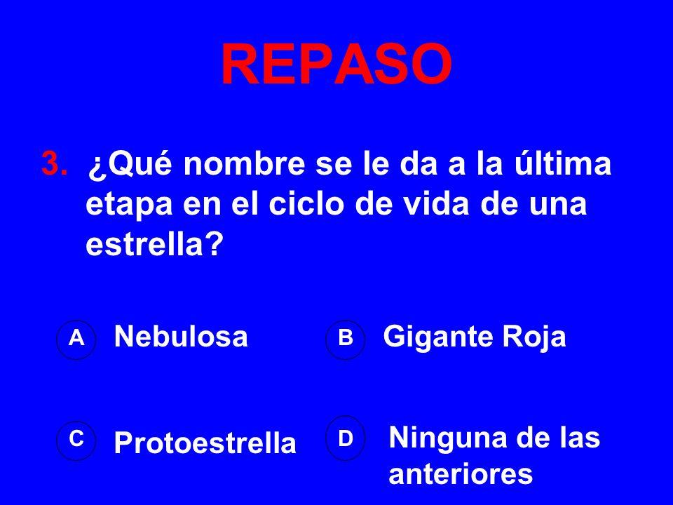 REPASO 3. ¿Qué nombre se le da a la última etapa en el ciclo de vida de una estrella? AB DC NebulosaGigante Roja Ninguna de las anteriores Protoestrel
