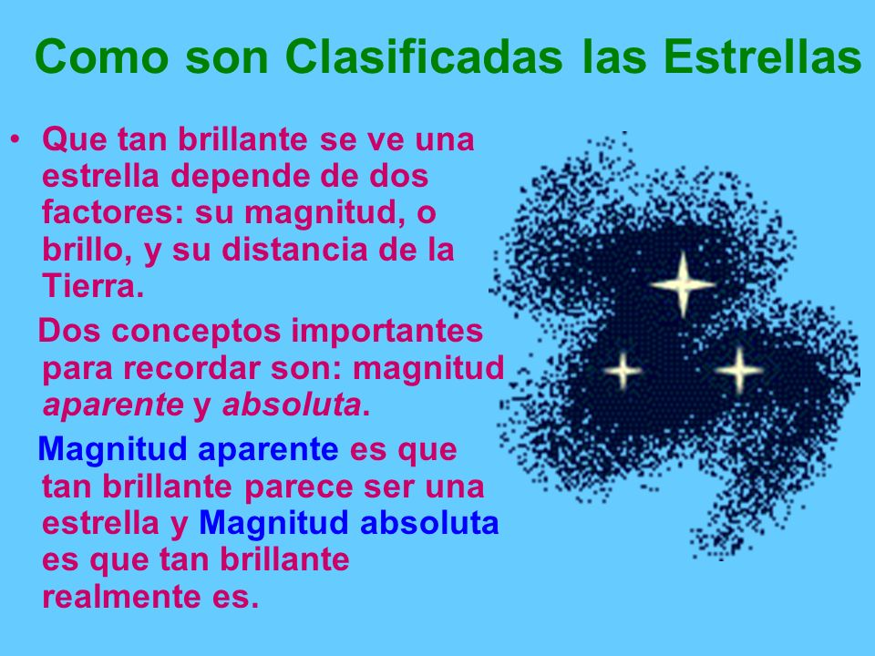 Como son Clasificadas las Estrellas Que tan brillante se ve una estrella depende de dos factores: su magnitud, o brillo, y su distancia de la Tierra.