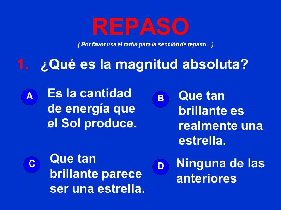 ( Por favor usa el ratón para la sección de repaso…) REPASO 1. ¿Qué es la magnitud absoluta? A B D C Es la cantidad de energía que el Sol produce. Que