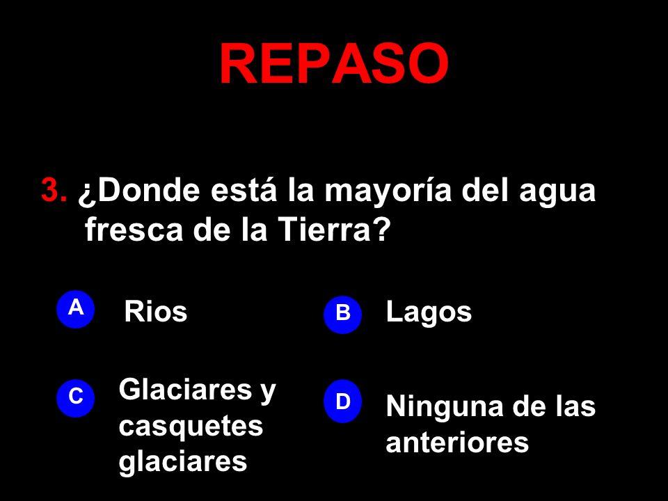 REPASO 3. ¿Donde está la mayoría del agua fresca de la Tierra? A B D C RiosLagos Ninguna de las anteriores Glaciares y casquetes glaciares