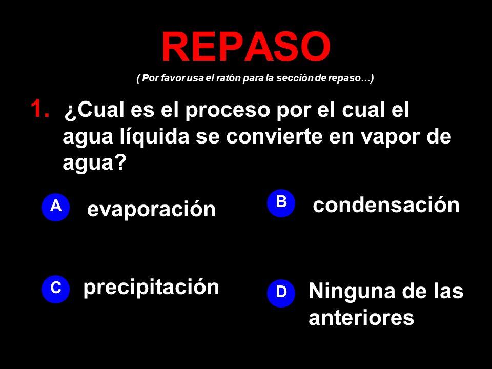 ( Por favor usa el ratón para la sección de repaso…) REPASO 1. ¿Cual es el proceso por el cual el agua líquida se convierte en vapor de agua? A B D C