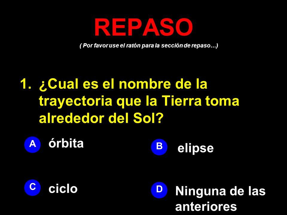 ( Por favor use el ratón para la sección de repaso…) REPASO 1.¿Cual es el nombre de la trayectoria que la Tierra toma alrededor del Sol? A B D C órbit