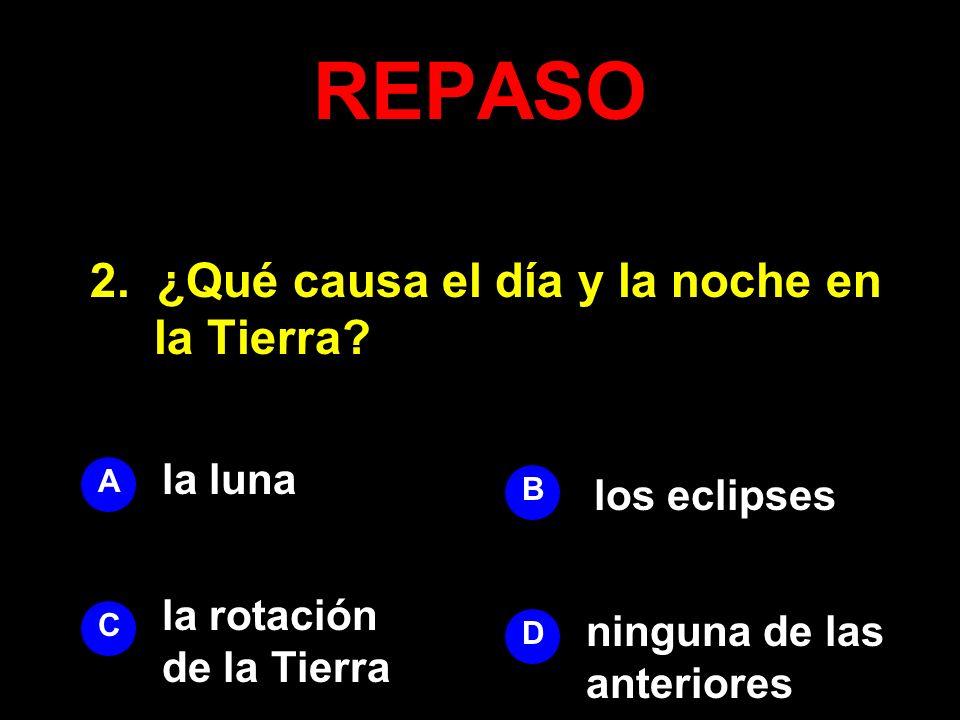 REPASO 2. ¿Qué causa el día y la noche en la Tierra? A B D C la luna los eclipses ninguna de las anteriores la rotación de la Tierra